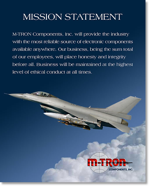 M-TRON Components, Inc. will provide the industry with the most reliable source of electronic components available anywhere. Our business, being the sum total of our employees, will place HONESTY and INTEGRITY before all. Business will be maintained at the highest level of ethical conduct at all times.